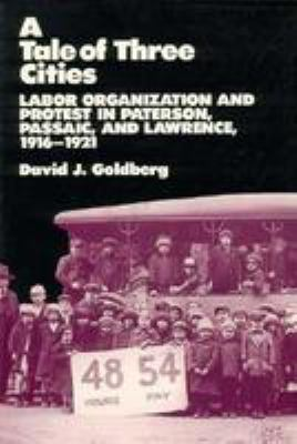 A Tale of Three Cities: Labor Organization and Protest in Paterson, Passaic, and Lawrence, 1916-1921 9780813513720