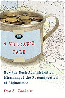 A Vulcan's Tale: How the Bush Administration Mismanaged the Reconstruction of Afghanistan 9780815721222