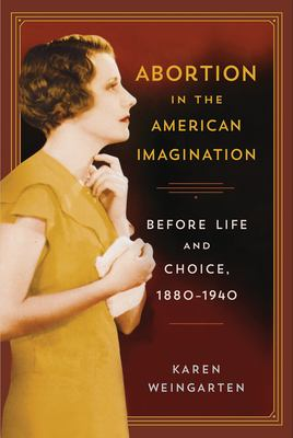 Abortion in the American Imagination: Before Life and Choice, 1880-1940 (The American Literatures Initiative)