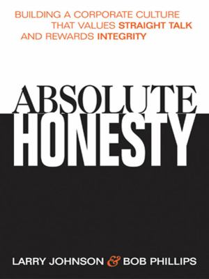 Absolute Honesty: Building a Corporate Culture That Values Straight Talk and Rewards Integrity 9780814407813