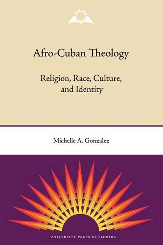 Afro-Cuban Theology: Religion, Race, Culture, and Identity 9780813034164