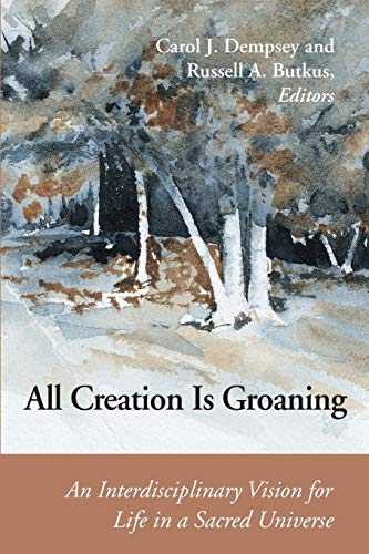 All Creation is Groaning: An Interdisciplinary Vision for Life in a Sacred Universe 9780814659328