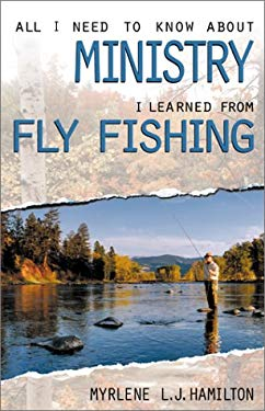 All I Need to Know about Ministry I Learned from Fly Fishing 9780817013967
