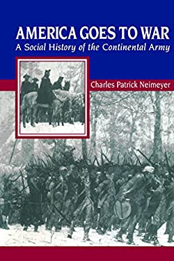 America Goes to War: A Social History of the Continental Army 9780814757802