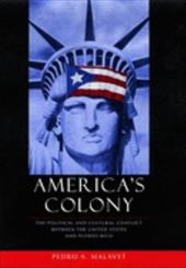 America's Colony: The Political and Cultural Conflict Between the United States and Puerto Rico 3443621
