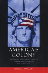 America's Colony: The Political and Cultural Conflict Between the United States and Puerto Rico 3443678