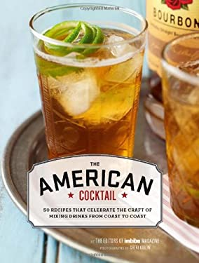 The American Cocktail: 50 Recipes That Celebrate the Craft of Mixing Drinks from Coast to Coast 9780811877992