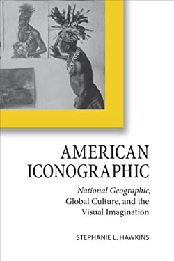 American Iconographic: National Geographic, Global Culture, and the Visual Imagination 9780813929668