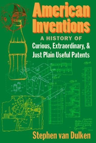 American Inventions: A History of Curious, Extraordiary, and Just Plain Useful Patents 9780814788134