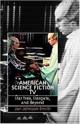 American Science Fiction TV: Star Trek, Stargate and Beyond 9780819567383