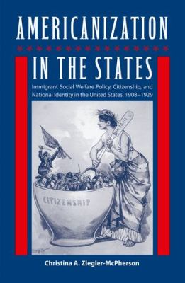 Americanization in the States: Immigrant Social Welfare Policy, Citizenship, and National Identity in the United States, 1908-1929