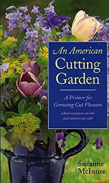 An American Cutting Garden: A Primer for Growing Cut Flowers Where Summers Are Hot and Winters Are Cold 9780813920627