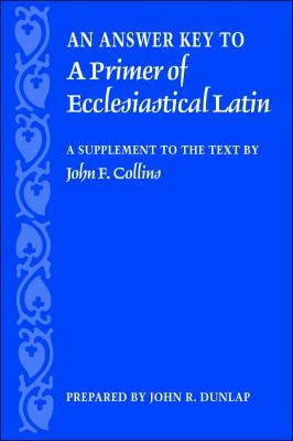 An Answer Key to a Primer of Ecclesiastical Latin: A Supplement to the Text 9780813214696