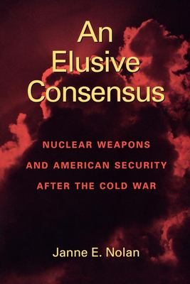 An Elusive Consensus: Nuclear Weapons and American Security After the Cold War 9780815761013