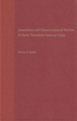 Anarchism and Countercultural Politics in Early Twentieth-Century Cuba 9780813027913