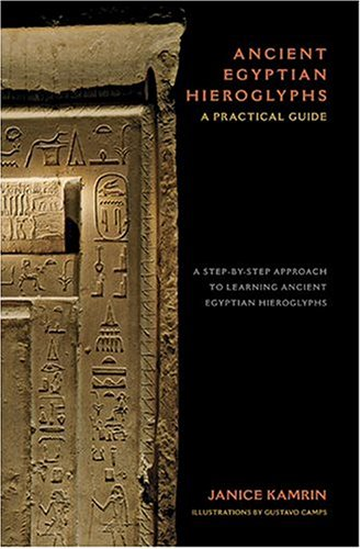 Ancient Egyptian Hieroglyphs: A Practical Guide - A Step-By-Step Approach to Learning Ancient Egyptian Hieroglyphs
