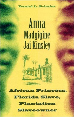 Anna Madgigine Jai Kingsley: African Princess, Florida Slave, Plantation Slaveowner 9780813026169