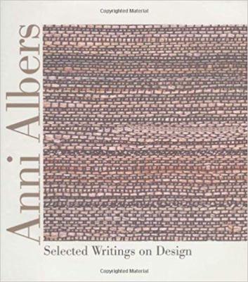 Anni Albers Anni Albers Anni Albers Anni Albers Anni Albers: Selected Writings on Design Selected Writings on Design Selected Writings on Design Selec 9780819564474