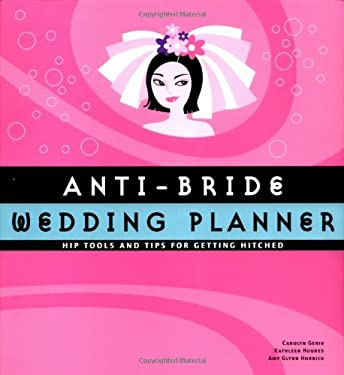 Anti-Bride Wedding Planner: Hip Tools and Tips for Getting Hitched 9780811842549