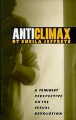 Anticlimax: A Feminist Perspective on the Sexual Revolution 9780814741801