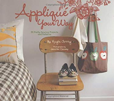 Applique Your Way: 35 Pretty Sewing Projects and Patterns [With Pattern(s)] 9780811867344