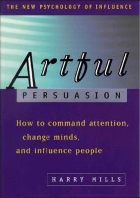 Artful Persuasion: How to Command Attention, Change Minds, and Influence Peoplehow to Command Attention, Change Minds, and Influence Peop 9780814470633