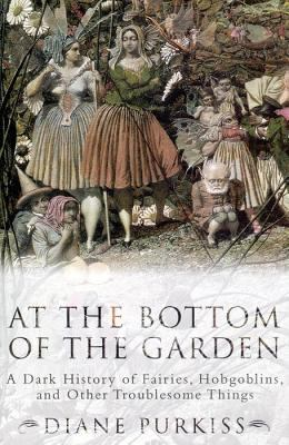 At the Bottom of the Garden: A Dark History of Fairies, Hobgoblins, Nymphs, and Other Troublesome Things 9780814766835
