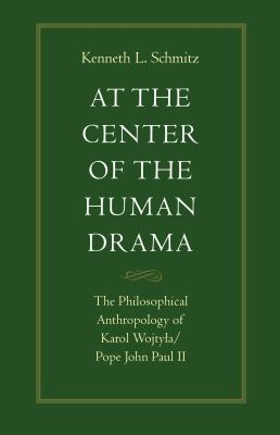 At the Center of the Human Drama: The Philosophical Anthropology of Karol Wojtya/Pope John Paul II 9780813207803