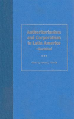 Authoritarianism and Corporatism in Latin America--Revisited 9780813027357