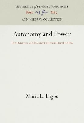 Autonomy and Power: The Dynamics of Class and Culture in Rural Bolivia 9780812215007