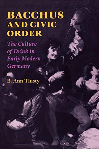 Bacchus and Civic Order Bacchus and Civic Order: The Culture of Drink in Early Modern Germany the Culture of Drink in Early Modern Germany 9780813920450