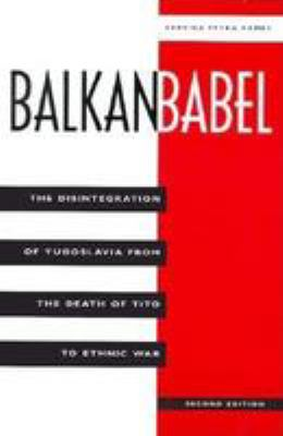 Balkan Babel: The Disintegration of Yugoslavia from the Death of Tito to Ethnic War, Second Edition 9780813325590