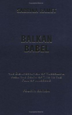 Balkan Babel: The Disintegration of Yugoslavia from the Death of Tito to the Fall of Milosevic, Fourth Edition 9780813339870