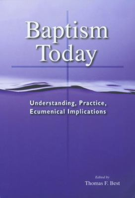 Baptism Today: Understanding, Practice, Ecumenical Implications 9780814662212