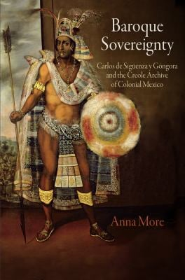Baroque Sovereignty: Carlos de Siguenza y Gongora and the Creole Archive of Colonial Mexico 9780812244694