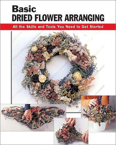 Basic Dried Flower Arranging: All the Skills and Tools You Need to Get Started 9780811728638