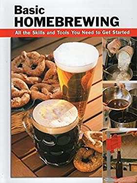 Basic Homebrewing: All the Skills and Tools You Need to Get Started 9780811732598