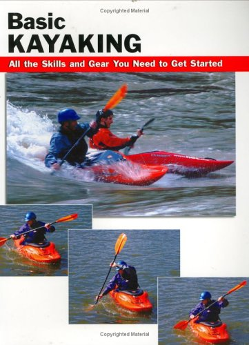 Basic Kayaking: All the Skills and Gear You Need to Get Started 9780811732109