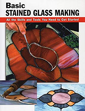 Basic Stained Glass Making: All the Skills and Tools You Need to Get Started 9780811728461