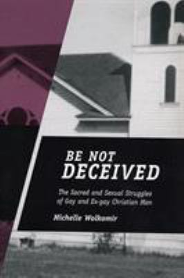 Be Not Deceived: The Sacred and Sexual Struggles of Gay and Ex-Gay Christian Men 9780813538211