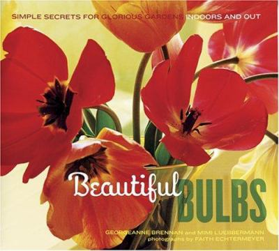 Beautiful Bulbs: Simple Secrets for Glorious Gardens -- Indoors and Out 9780811844413