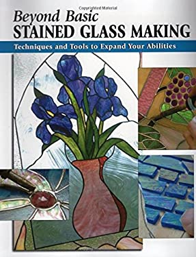 Beyond Basic Stained Glass Making: Techniques and Tools to Expand Your Abilities 9780811733632