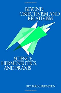 Beyond Objectivism and Relativism: Science, Hermeneutics, and Praxis 9780812211658