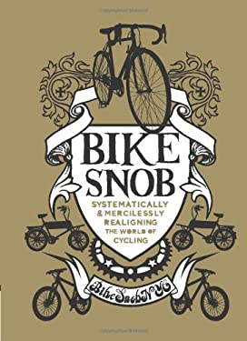Bike Snob: Systematically and Mercilessly Realigning the World of Cycling 9780811869980