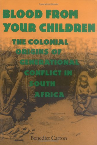 Blood from Your Children Blood from Your Children: The Colonial Origins of Generational Conflict in South Africthe Colonial Origins of Generational Co 9780813919324