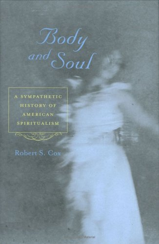 Body and Soul: A Sympathetic History of American Spiritualism 9780813922300