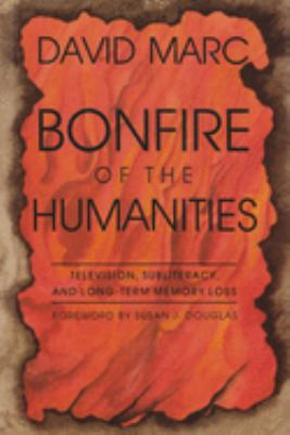Bonfire of the Humanities: Television, Subliteracy, and Long-Term Memory Loss 9780815604631