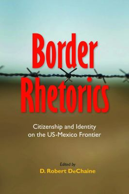 Border Rhetorics: Citizenship and Identity on the Us-Mexico Frontier 9780817357160