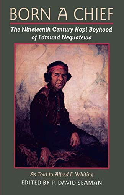Born a Chief: The Nineteenth Century Hopi Boyhood of Edmund Nequatewa, as Told to Alfred F. Whiting 9780816513543