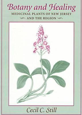 Botany and Healing: Medicinal Plants of New Jersey and the Region - Still, Cecil